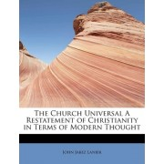 The Church Universal a Restatement of Christianity in Terms of Modern Thought by John Jabez Lanier