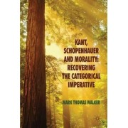 Kant, Schopenhauer and Morality: Recovering the Categorical Imperative by Mark Thomas Walker