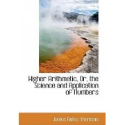 Higher Arithmetic, Or, the Science and Application of Numbers by James Bates Thomson