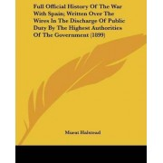 Full Official History of the War with Spain; Written Over the Wires in the Discharge of Public Duty by the Highest Authorities of the Government (1899) by Murat Halstead