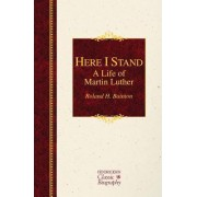 Here I Stand: A Life of Martin Luther by Roland H Bainton
