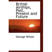 British Airships, Past, Present and Future by George Whale