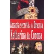 Amanta secreta a lui Dracula Katharina din Corona - Ileana Gafton Dragos