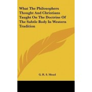 What the Philosophers Thought and Christians Taught on the Doctrine of the Subtle Body in Western Tradition by G R S Mead