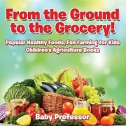 From the Ground to the Grocery! Popular Healthy Foods, Fun Farming for Kids - Children's Agriculture Books by Baby Professor