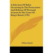 A Selection Of Rules Occurring In The Prosecution And Defense Of Personal Actions In The Court Of King's Bench (1795) by William Hands