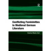 Conflicting Femininities in Medieval German Literature. Karina Marie Ash