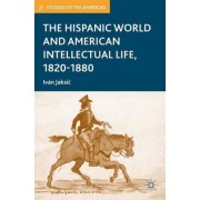 The Hispanic World and American Intellectual Life, 1820-1880 by Ivan Jaksic