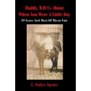 Daddy, Tell Us about When You Were a Little Boy by E Walter Snyder