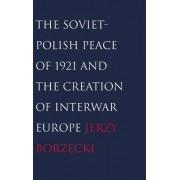 The Soviet-Polish Peace of 1921 and the Creation of Interwar Europe by Jerzy Borzecki