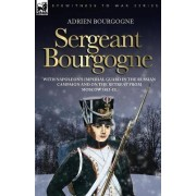 Sergeant Bourgogne - With Napoleon's Imperial Guard in the Russian Campaign and on the Retreat from Moscow 1812 - 13 by Adrien Bourgogne