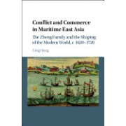 Conflict and Commerce in Maritime East Asia: The Zheng Family and the Shaping of the Modern World, c.1620-1720