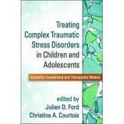 Treating Complex Traumatic Stress Disorders in Children and Adolescents by Julian D. Ford