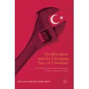 Neoliberalism and the Changing Face of Unionism: The Combined and Uneven Development of Class Capacities in Turkey