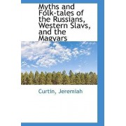 Myths and Folk-Tales of the Russians, Western Slavs, and the Magyars by Curtin Jeremiah