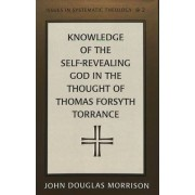 Knowledge of the Self-Revealing God in the Thought of Thomas Forsyth Torrance by John Douglas Morrison