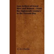 Love Letters of Great Men and Women - From the Eighteenth Century to the Present Day by C. H. Charles