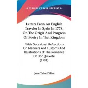 Letters from an English Traveler in Spain in 1778, on the Origin and Progress of Poetry in That Kingdom by John Talbot Dillon