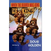 When the Beaver Was the King by Doug Golden