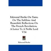 Edmund Burke on Taste; On the Sublime and Beautiful; Reflections on the French Revolution; A Letter to a Noble Lord V24 by III Edmund Burke