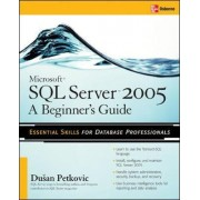 Microsoft SQL Server 2005: A Beginner''s Guide by Dusan Petkovic