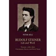 Rudolf Steiner, Life and Work: (1861 - 1890): Childhood, Youth, and Study Years Volume 1 by Peter Selg