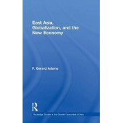 East Asia, Globalization and the New Economy by F. Gerard Adams