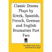 Classic Drama Plays by Greek, Spanish, French, German and English Dramatists Part Two by The World's Great Classics