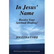 In Jesus' Name Receive Your Spiritual Healing by N.C.C.A. Licensed Pastoral Clinical Counselor Joletha Cobb