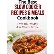 The Best Slow Cooker Recipes & Meals Cookbook by C Elias