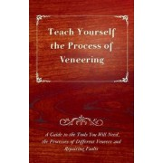 Teach Yourself The Process of Veneering - A Guide to the Tools You Will Need, the Processes of Different Veneers and Repairing Faults by Anon.