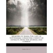 Memoirs of Maria Fox, Late of Tottenham; Consisting Chiefly of Extracts from Her Journal and Corresp by Maria Fox
