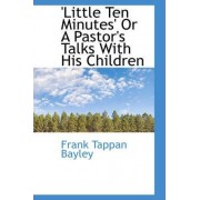 Little Ten Minutes or a Pastor's Talks with His Children by Frank Tappan Bayley