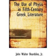 The Use of Physis in Fifth-Century Greek Literature by Jr. Walter John Beardslee