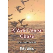 A Wild Goose Chase: and Other Stories by Mike Wells