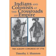 Indians and Colonists at the Crossroads of Empire by Timothy J. Shannon