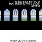 The Religious History of New England; King's Chapel Lectures by William Edwards Huntington