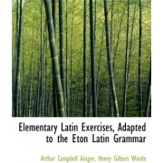Elementary Latin Exercises, Adapted to the Eton Latin Grammar by Henry Gilbert Wintle a Campbell Ainger