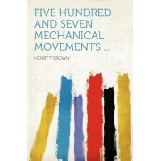 Five Hundred and Seven Mechanical Movements ... by Henry T Brown