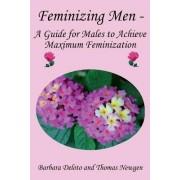 Feminizing Men - A Guide for Males to Achieve Maximum Feminization by Barbara Deloto