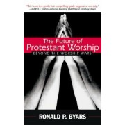 The Future of Protestant Worship by Ronald P. Byars