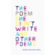 The Poem She Didn't Write and Other Poems by Olena Kalytiak Davis