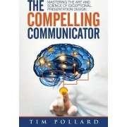 The Compelling Communicator by Tim Pollard