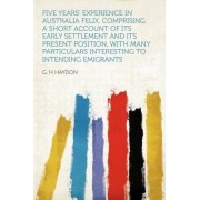 Five Years' Experience in Australia Felix, Comprising a Short Account of Its Early Settlement and Its Present Position, with Many Particulars Interesting to Intending Emigrants by G H Haydon