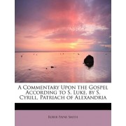 A Commentary Upon the Gospel According to S. Luke, by S. Cyrill, Patriach of Alexandria by Rober Payne Smith