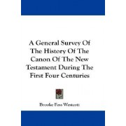 A General Survey of the History of the Canon of the New Testament During the First Four Centuries by Brooke Foss Westcott