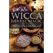 Lisa Chamberlain Wicca Herbal Magic: A Beginner's Guide to Practicing Wiccan Herbal Magic, with Simple Herb Spells