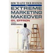 How to Give Your Business an Extreme Marketing Makeover by Gil Effron