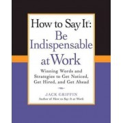 How to Say It: Be Indispensable at Work by Jack Griffin