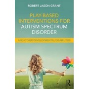 Play-Based Interventions for Autism Spectrum Disorder and Other Developmental Disabilities by Robert Jason Grant